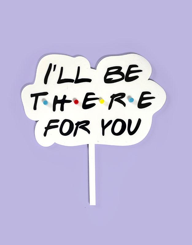 Cake topper I'll be there for you inspirado en Friends para los amantes de las series este la frase más significativa. ¡Descúbrelo!